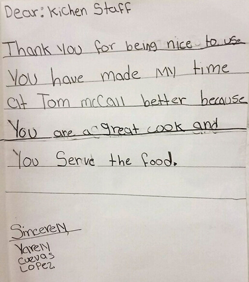 Child's letter: Dear Kitchen Staff - Thank you for being nice to us. You have made my time at Tom McCall better because you are a great cook and you serve the food. Sincerely, Yarely Cuevas Lopez