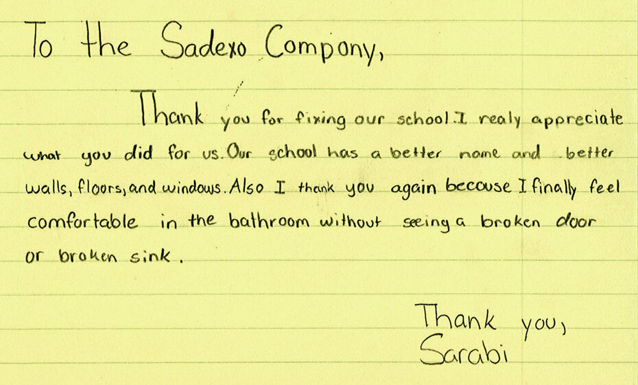 Child's letter: To the Sodexo Company, Thank you for fixing our school. I really appreciate what you did for us. Our school has a better name and better walls, floors, and windows. Also I thank you again because I finally feel comfortable in the bathroom without seeing a broken door or broken sink. Thank you, Sarabi